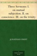 Three Sermons: I. on mutual subjection. II. on conscience. III. on the trinity - Jonathan Swift