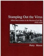 Stamping Out The Virus: Allied Intervention in North Russia, 1918-19 - Perry Moore