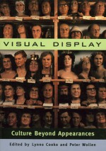 Visual Display: Culture Beyond Appearances - Lynne Cooke