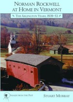 Norman Rockwell at Home in Vermont: The Arlington Years 1939-1953 - Stuart Murray