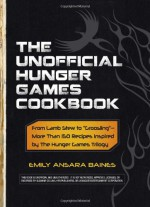 """The Unofficial Hunger Games Cookbook: From Lamb Stew to Groosling"""" - More than 150 Recipes Inspired by The Hunger Games Trilogy"""" - Emily Ansara Baines"""