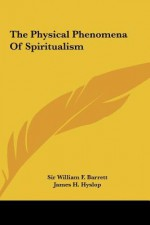 The Physical Phenomena of Spiritualism the Physical Phenomena of Spiritualism - William F. Barrett, James Hervey Hyslop