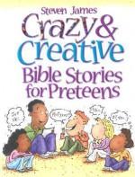 Crazy & Creative Bible Stories for Preteens - Steven James