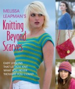 Melissa Leapman's Knitting Beyond Scarves: Easy Lessons that Keep you Knit what you never Thought you Could - Melissa Leapman