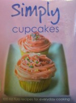 Simply Cupcakes: 100 No Fuss Recipes for Everyday Cooking - Angela Drake, Linda Doeser, Clive Streeter