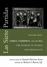 Las Siete Partidas, Volume 4: Family, Commerce, and the Sea: The Worlds of Women and Merchants (Partidas IV and V) - S J Robert I Burns, Samuel Parsons Scott