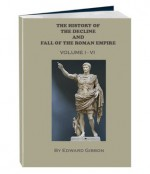 THE HISTORY OF THE DECLINE AND FALL OF THE ROMAN EMPIRE - VOLUME 1 - 6 (Annotated) - Edward Gibbon