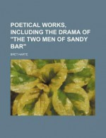 Poetical Works, Including The Drama Of The Two Men Of Sandy Bar. - Bret Harte