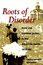 Roots of Disorder: Race and Criminal Justice in the American South, 1817-80 - Christopher Waldrep