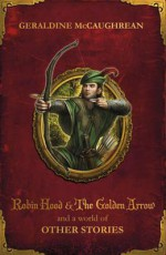 Robin Hood and the Golden Arrow and a World of Other Stories - Geraldine McCaughrean