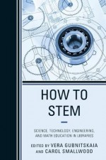 How to STEM: Science, Technology, Engineering, and Math Education in Libraries - Carol Smallwood, Vera Gubnitskaia