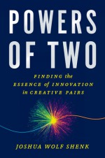 Powers of Two: Finding the Essence of Innovation in Creative Pairs - Joshua Wolf Shenk