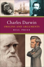 Charles Darwin: Origins and Arguments - Bill Price