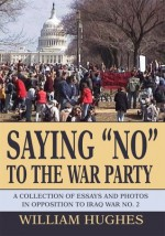 "Saying ""No"" to the War Party: A Collection of Essays and Photos in Opposition to Iraq War No. 2 - William Hughes"