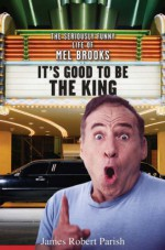 It's Good to Be the King: The Seriously Funny Life of Mel Brooks - James Robert Parish