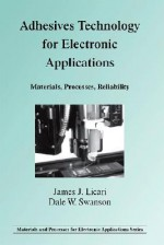 Adhesives Technology for Electronic Applications: Materials, Processes, Reliability - James J. Licari