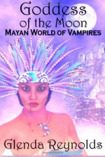 Goddess of the Moon: Mayan World of Vampires - Glenda Reynolds