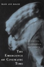 The Emergence of Cinematic Time: Modernity, Contingency, the Archive - Mary Ann Doane