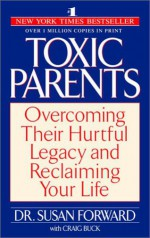 Toxic Parents: Overcoming Their Hurtful Legacy and Reclaiming Your Life - Craig Buck, Susan Forward