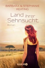 Land ihrer Sehnsucht: Roman (German Edition) - Barbara Keating, Stephanie Keating, Ulrike Laszlo, Karin Dufner