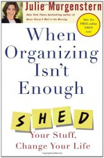 When Organizing Isn't Enough: SHED Your Stuff, Change Your Life - Julie Morgenstern