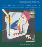 The Soundscape of Modernity: Architectural Acoustics and the Culture of Listening in America, 1900-1933 - Emily Thompson