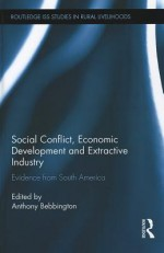 Social Conflict, Economic Development and Extractive Industry: Evidence from South America - Anthony J. Bebbington