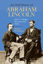 An Oral History of Abraham Lincoln: John G. Nicolay's Interviews and Essays - Michael Burlingame