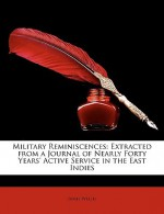 Military Reminiscences: Extracted from a Journal of Nearly Forty Years' Active Service in the East Indies - James Welch
