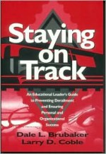 Staying On Track: An Educational Leader's Guide To Preventing Derailment And Ensuring Personal And Organizational Success - Dale L. Brubaker, Larry D. Coble