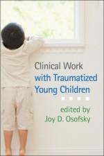 Clinical Work with Traumatized Young Children - Joy D. Osofsky, Alicia F. Lieberman