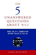 The 5 Unanswered Questions About 9/11: What the 9/11 Commission Report Failed to Tell Us - James Ridgeway