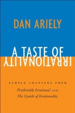 A Taste of Irrationality: Sample chapters from Predictably Irrational and Upside of Irrationality - Dan Ariely