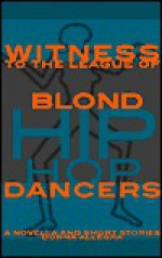 Witness to the League of Blond Hip Hop Dancers: A Novella and Short Stories - Donna Allegra