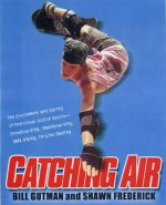Catching Air: The Excitement and Daring of Individual Action Sports-Snowboarding, Skateboarding, Bmx Biking, In-Line Skate - Bill Gutman, Shawn Frederick