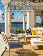 Classic Florida Style: The Houses of Taylor & Taylor - William Taylor, Phyllis Taylor, Beth Dunlop