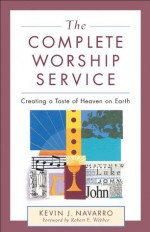 Complete Worship Service, The: Creating a Taste of Heaven on Earth - Kevin J. Navarro, Robert Webber