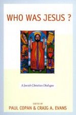 Who Was Jesus?: A Jewish-Christian Dialogue - Paul Copan, Craig A. Evans