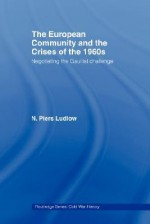 The European Community and the Crises of the 1960s - Piers Ludlow N., Piers Ludlow N.