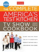 The Complete America's Test Kitchen TV Show Cookbook 2001-2014: Every Recipe From the Hit TV Show with Product Ratings and a Look Behind the Scenes - The Editors at America's Test Kitchen
