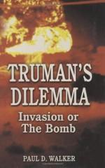 Truman's Dilemma: Invasion or The Bomb - Paul Walker