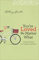 You're Loved No Matter What: Freeing Your Heart from the Need to Be Perfect - Holley Gerth