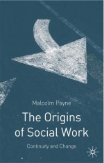 The Origins of Social Work: Continuity and Change - Malcolm Payne, Jo Campling