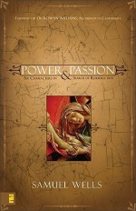 Power and Passion: Six Characters in Search of Resurrection - Samuel Wells