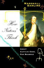 "How ""Natives"" Think: About Captain Cook, For Example - Marshall Sahlins"