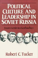 Political Culture And Leadership In Soviet Russia: From Lenin To Gorbachev - Robert Tucker