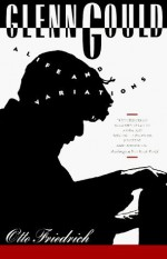 Glenn Gould: A Life and Variations - Otto Friedrich
