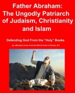 """Father Abraham: The Ungodly Patriarch of Judaism, Christianity and Islam (Defending God From the """"Holy"""" Books) - Bob Johnson"""