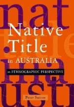 Native Title in Australia: An Ethnographic Perspective - Peter Sutton