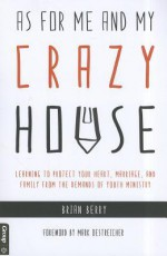 As for Me and My Crazy House: Learning to Protect Your Heart, Marriage, and Family from the Demands of Youth Ministry - Brian Berry, Mark Oestreicher